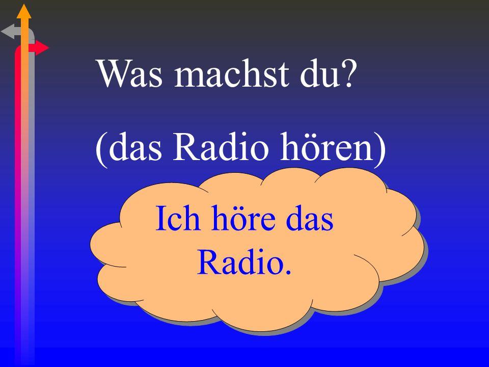 Was machst du? (das Radio hören) Ich höre das Radio.