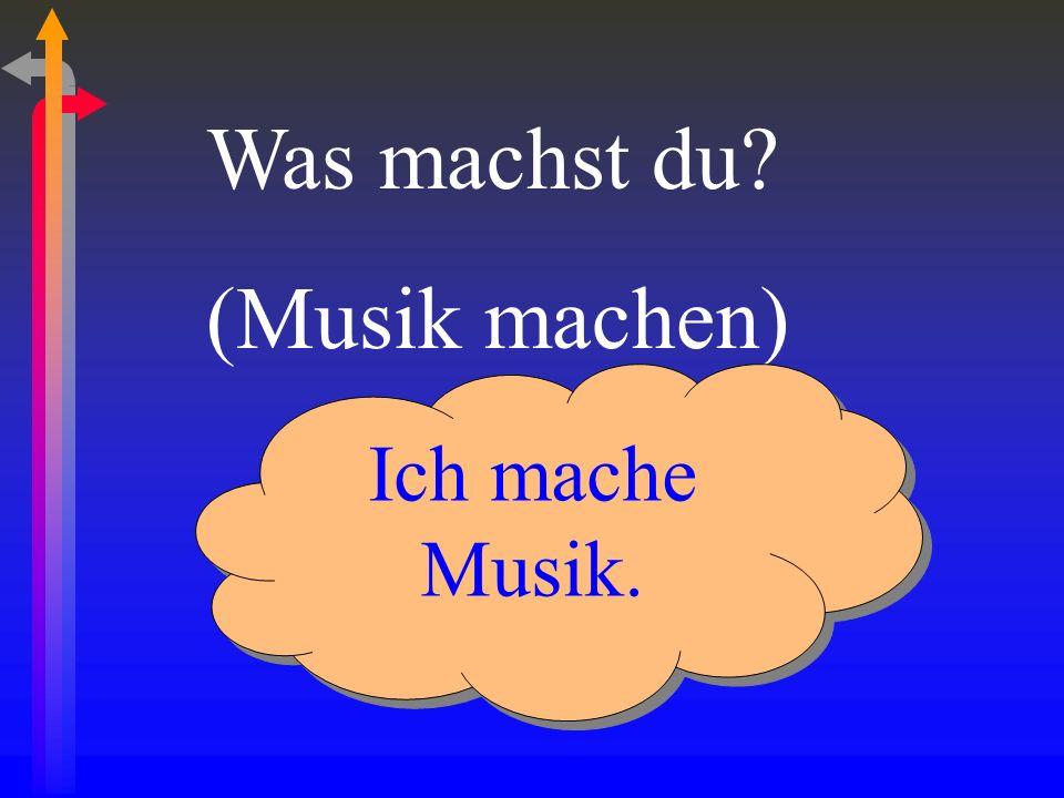 Was machst du? (Musik machen) Ich mache Musik.