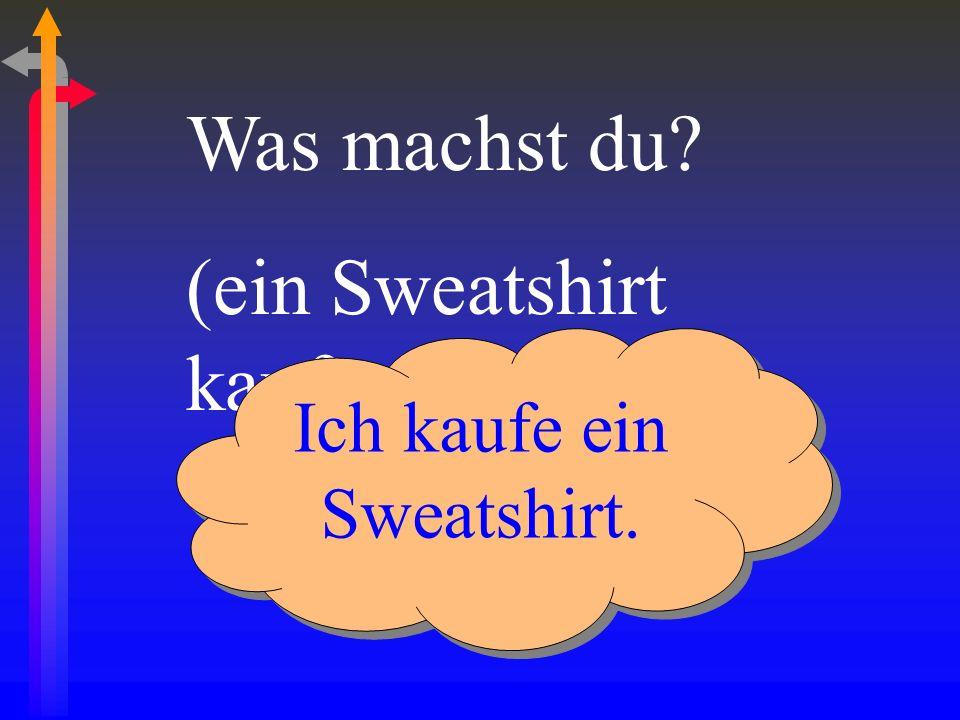 Was machst du? (ein Sweatshirt kaufen) Ich kaufe ein Sweatshirt.
