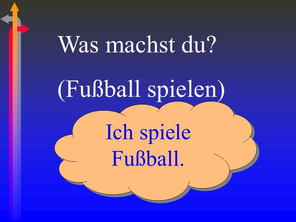 Was machst du? (Fußball spielen) Ich spiele Fußball.