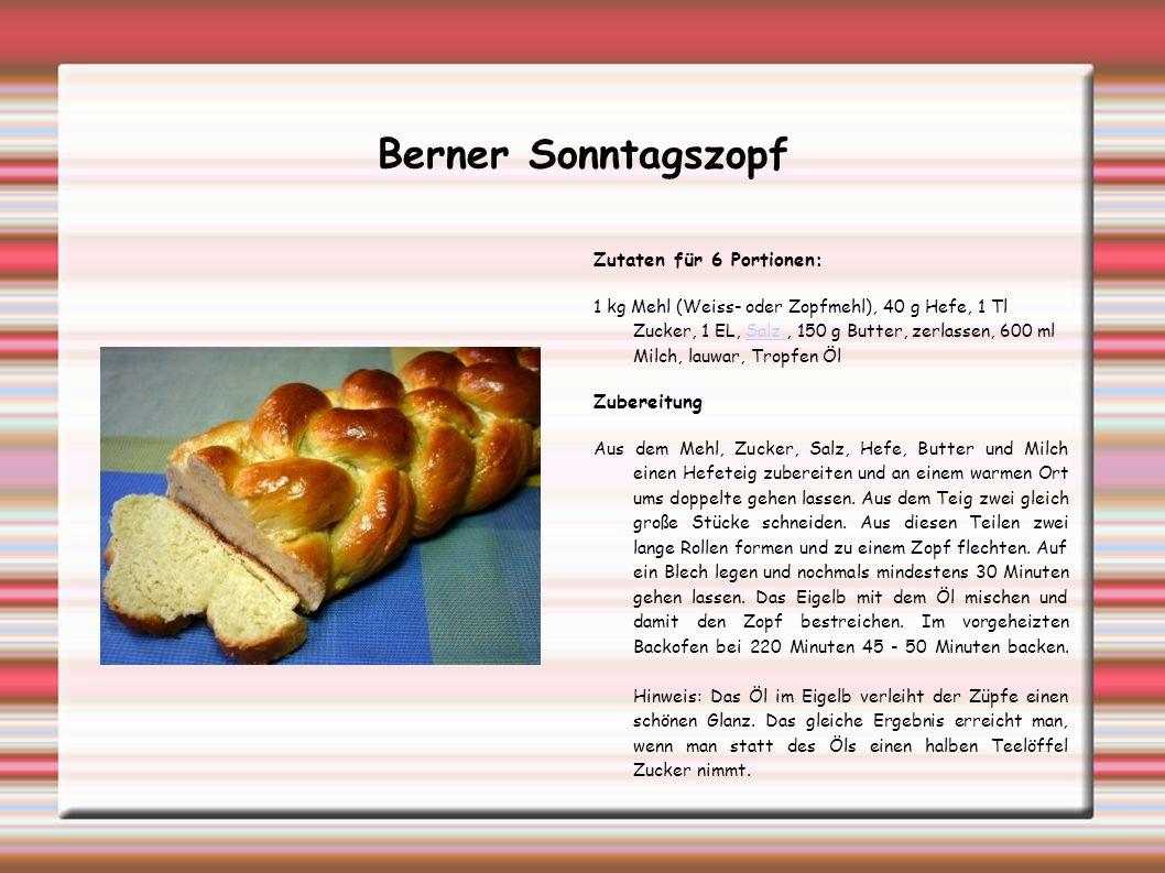 Berner Sonntagszopf Zutaten für 6 Portionen: 1 kg Mehl (Weiss- oder Zopfmehl), 40 g Hefe, 1 Tl Zucker, 1 EL, Salz, 150 g Butter, zerlassen, 600 ml Mil
