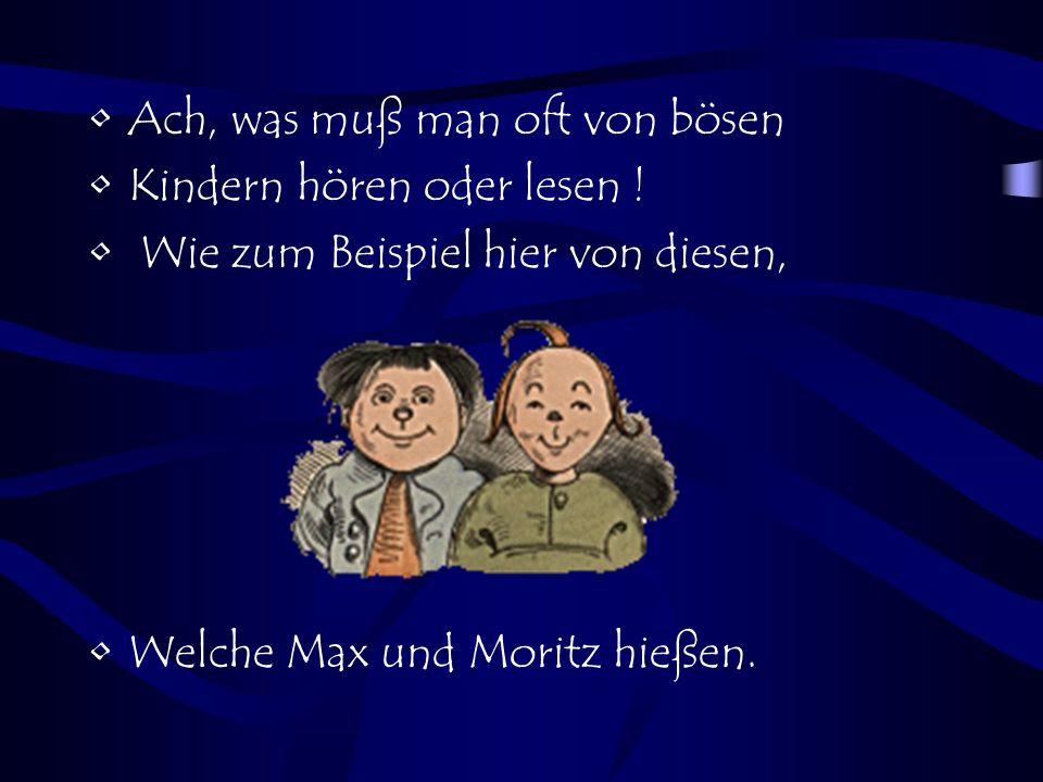 Ach, was muß man oft von bösen Kindern hören oder lesen ! Wie zum Beispiel hier von diesen, Welche Max und Moritz hießen.