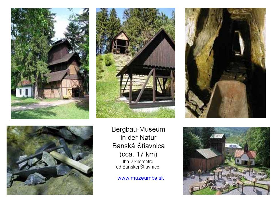 Bergbau-Museum in der Natur Banská Štiavnica (cca. 17 km) Iba 2 kilometre od Banskej Štiavnice. www.muzeumbs.sk