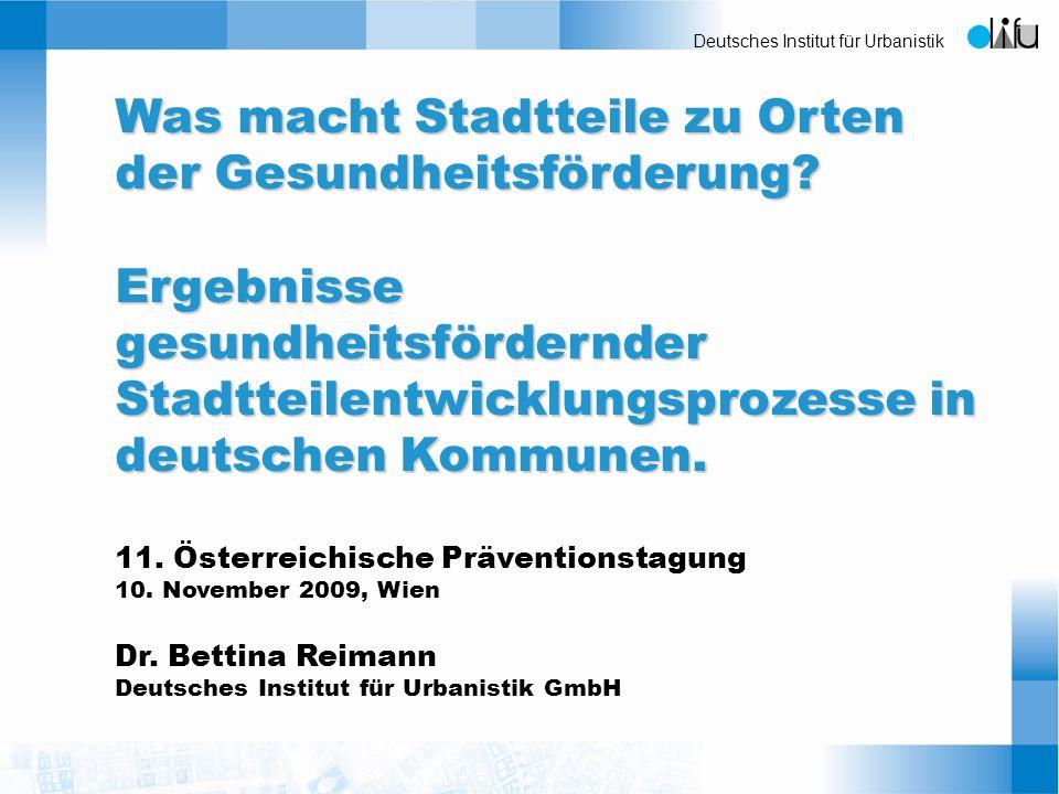 Deutsches Institut für Urbanistik Was macht Stadtteile zu Orten der Gesundheitsförderung? Ergebnisse gesundheitsfördernder Stadtteilentwicklungsprozes
