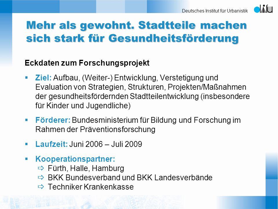 Deutsches Institut für Urbanistik Mehr als gewohnt. Stadtteile machen sich stark für Gesundheitsförderung Eckdaten zum Forschungsprojekt Ziel: Aufbau,