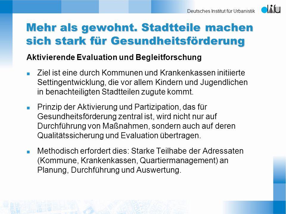 Deutsches Institut für Urbanistik Mehr als gewohnt. Stadtteile machen sich stark für Gesundheitsförderung Aktivierende Evaluation und Begleitforschung
