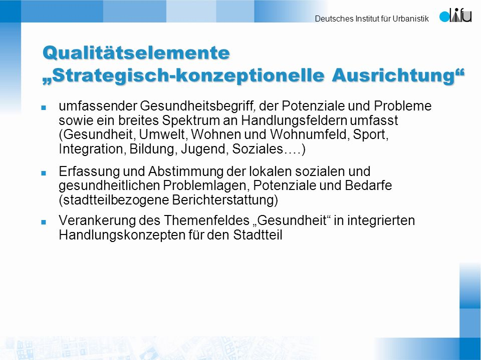 Deutsches Institut für Urbanistik Qualitätselemente Strategisch-konzeptionelle Ausrichtung n umfassender Gesundheitsbegriff, der Potenziale und Proble