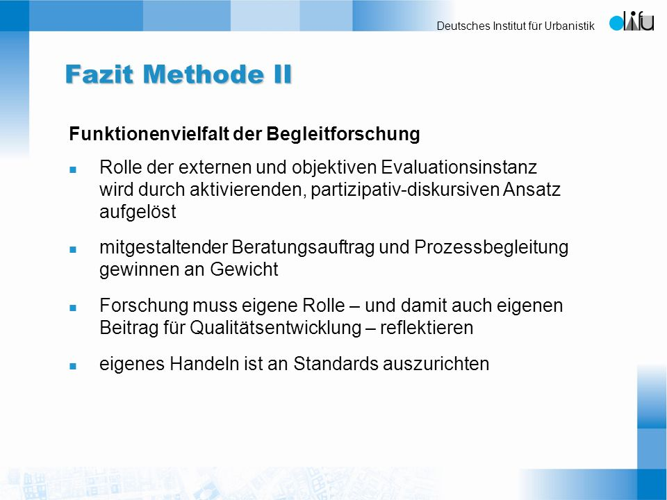 Deutsches Institut für Urbanistik Fazit Methode II Funktionenvielfalt der Begleitforschung n Rolle der externen und objektiven Evaluationsinstanz wird