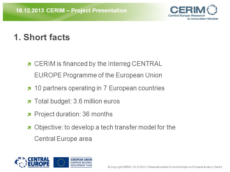 1. Short facts CERIM is financed by the Interreg CENTRAL EUROPE Programme of the European Union 10 partners operating in 7 European countries Total bu