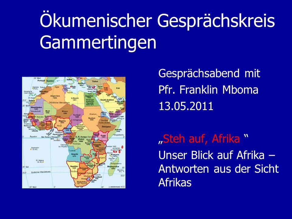 Ökumenischer Gesprächskreis Gammertingen Gesprächsabend mit Pfr. Franklin Mboma 13.05.2011 Steh auf, Afrika Unser Blick auf Afrika – Antworten aus der