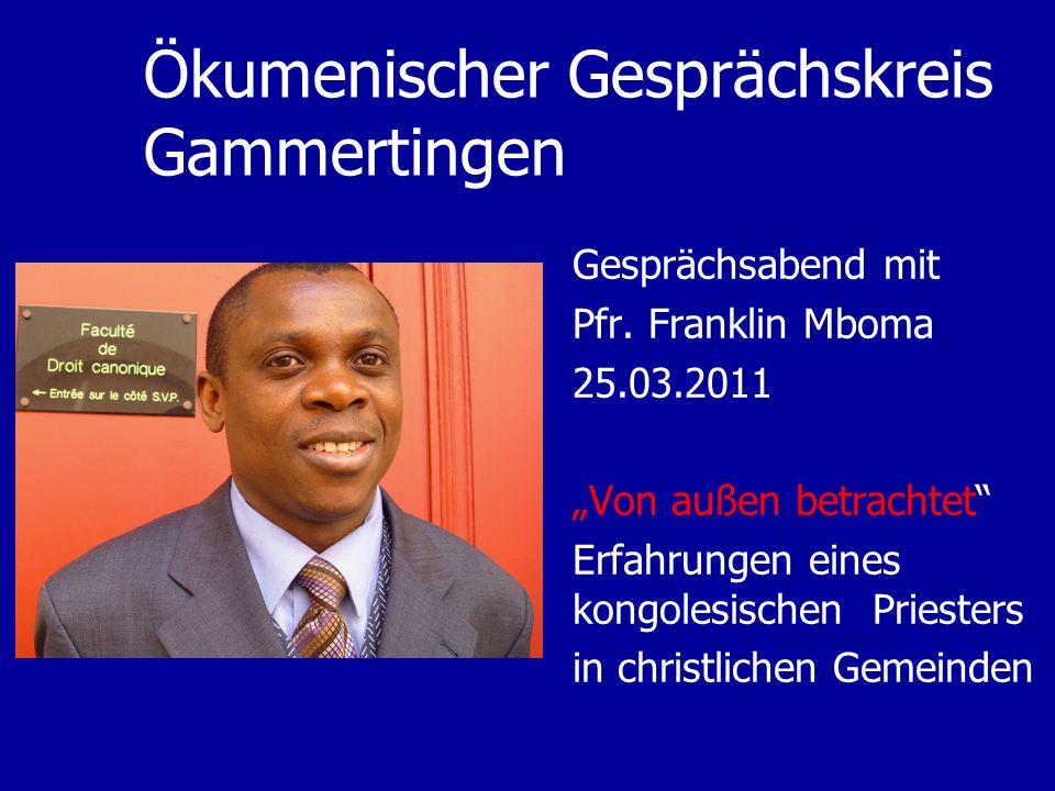 Ökumenischer Gesprächskreis Gammertingen Gesprächsabend mit Pfr. Franklin Mboma 25.03.2011 Von außen betrachtet Erfahrungen eines kongolesischen Pries