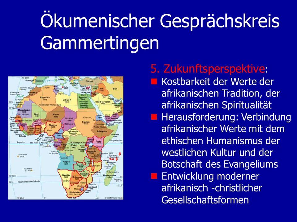 Ökumenischer Gesprächskreis Gammertingen 5. Zukunftsperspektive : Kostbarkeit der Werte der afrikanischen Tradition, der afrikanischen Spiritualität H