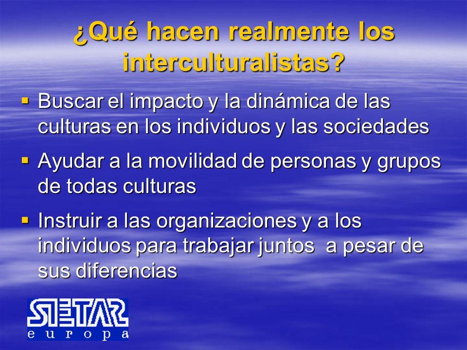 ¿Qué hacen realmente los interculturalistas? Buscar el impacto y la dinámica de las culturas en los individuos y las sociedades Buscar el impacto y la