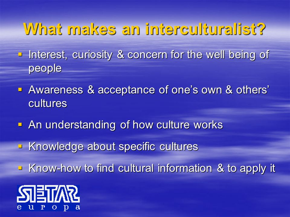What makes an interculturalist? Interest, curiosity & concern for the well being of people Interest, curiosity & concern for the well being of people