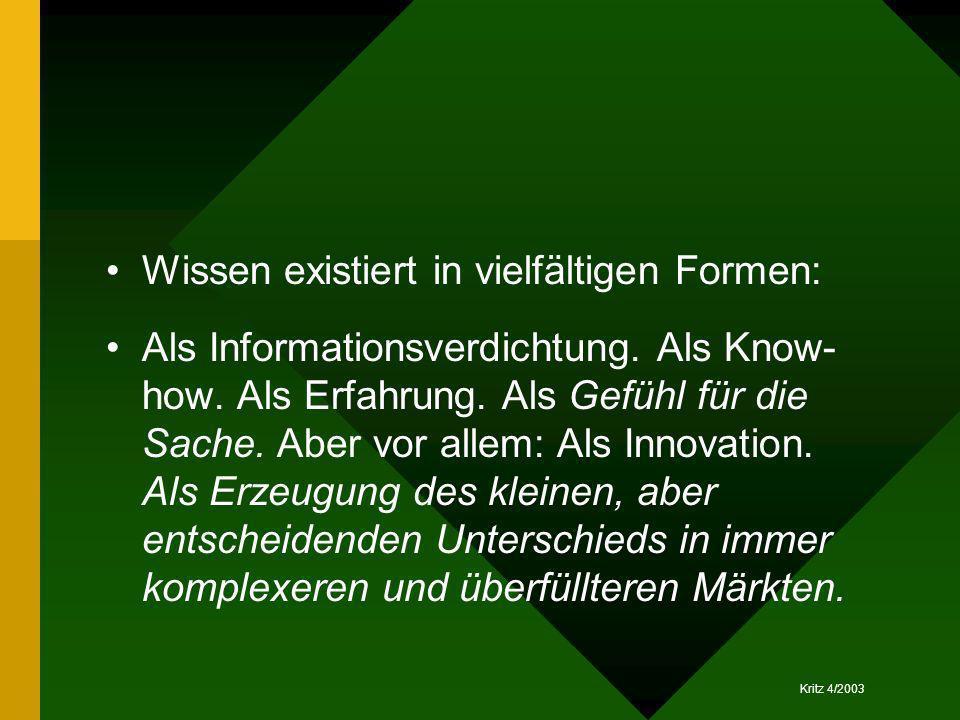 Kritz 4/2003 Wissen existiert in vielfältigen Formen: Als Informationsverdichtung. Als Know- how. Als Erfahrung. Als Gefühl für die Sache. Aber vor al