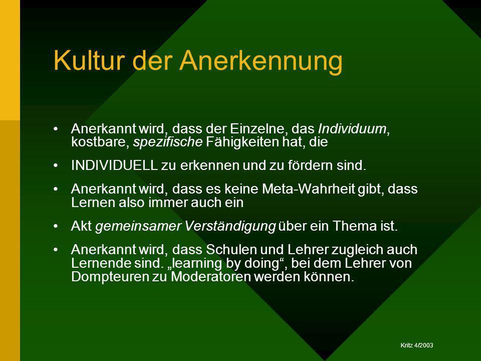Kritz 4/2003 Kultur der Anerkennung Anerkannt wird, dass der Einzelne, das Individuum, kostbare, spezifische Fähigkeiten hat, die INDIVIDUELL zu erken