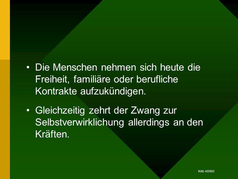 Kritz 4/2003 Die Menschen nehmen sich heute die Freiheit, familiäre oder berufliche Kontrakte aufzukündigen. Gleichzeitig zehrt der Zwang zur Selbstve