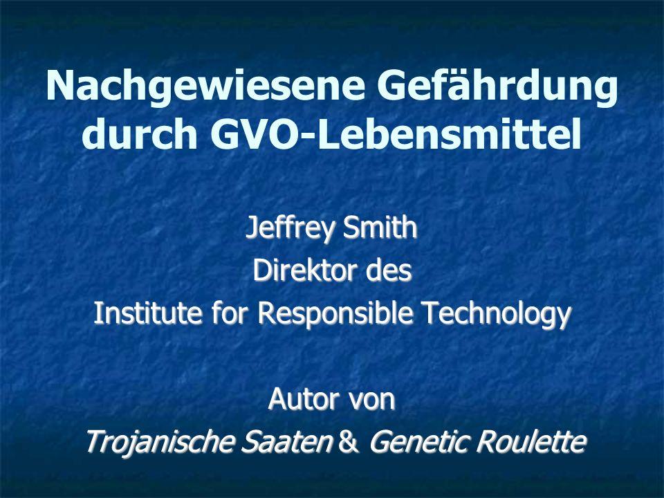Nachgewiesene Gefährdung durch GVO-Lebensmittel Jeffrey Smith Direktor des Institute for Responsible Technology Autor von Trojanische Saaten & Genetic