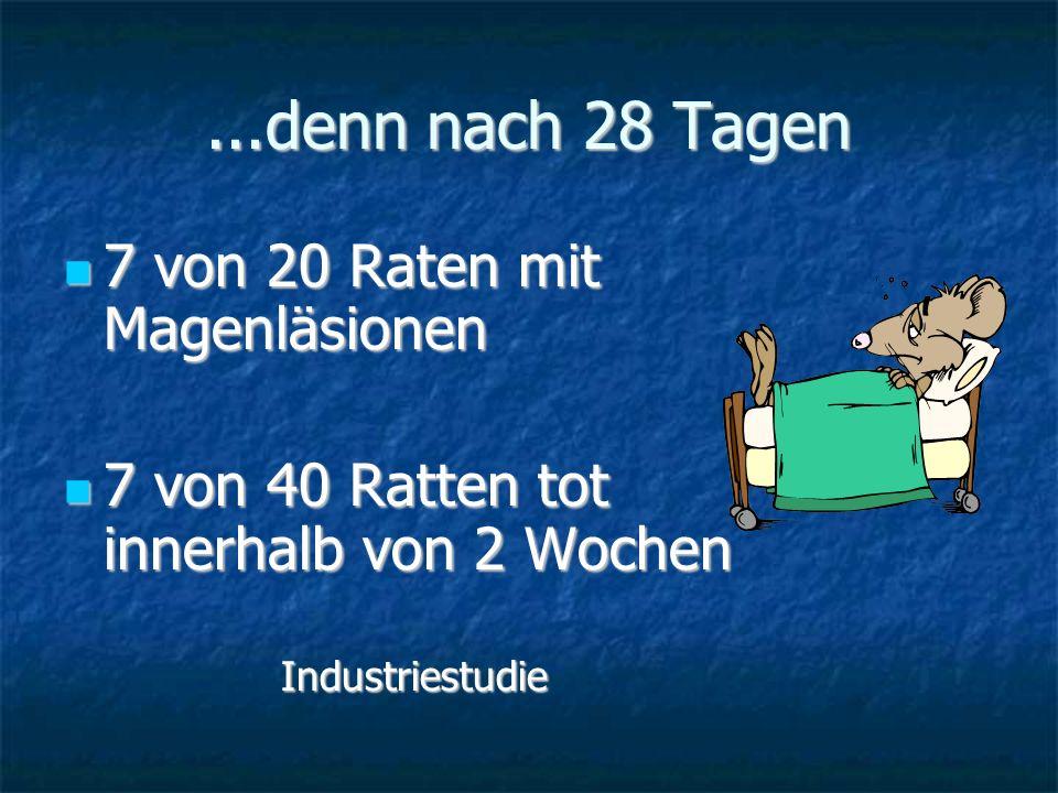 ...denn nach 28 Tagen 7 von 20 Raten mit Magenläsionen 7 von 20 Raten mit Magenläsionen 7 von 40 Ratten tot innerhalb von 2 Wochen 7 von 40 Ratten tot
