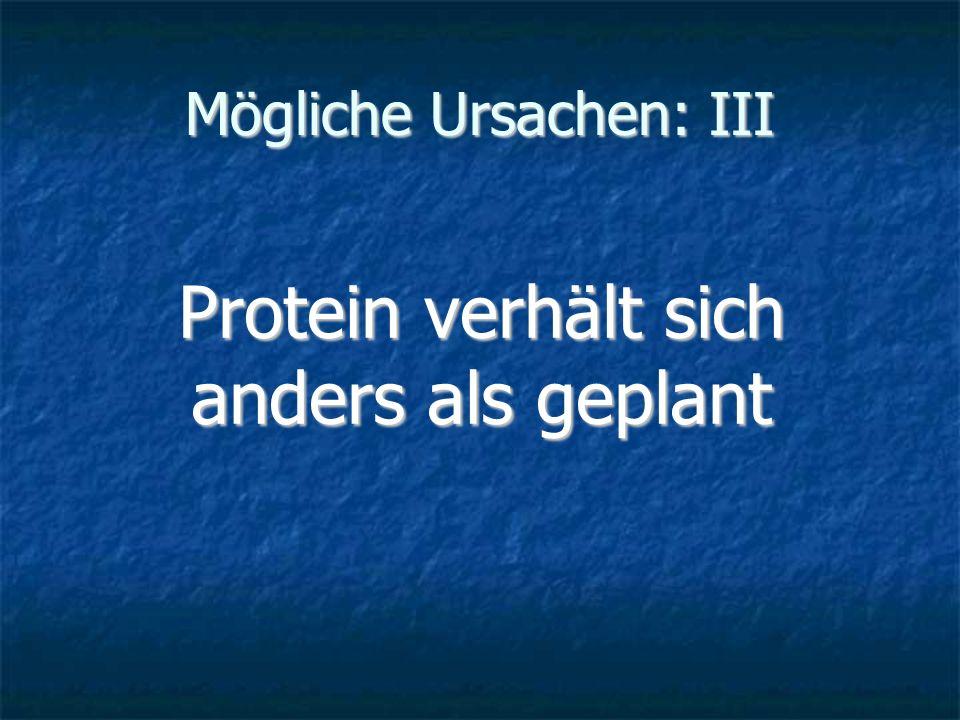 Mögliche Ursachen: III Protein verhält sich anders als geplant