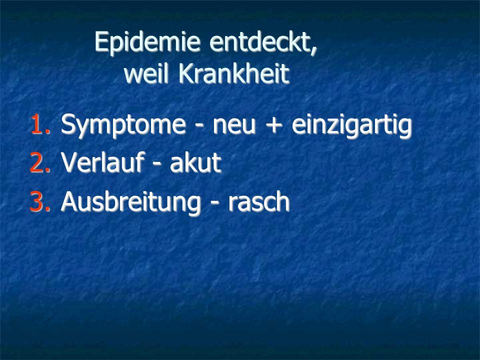 Epidemie entdeckt, weil Krankheit 1.Symptome - neu + einzigartig 2.Verlauf - akut 3.Ausbreitung - rasch