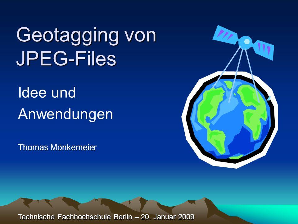 Geotagging von JPEG-Files Idee und Anwendungen Thomas Mönkemeier Technische Fachhochschule Berlin – 20. Januar 2009