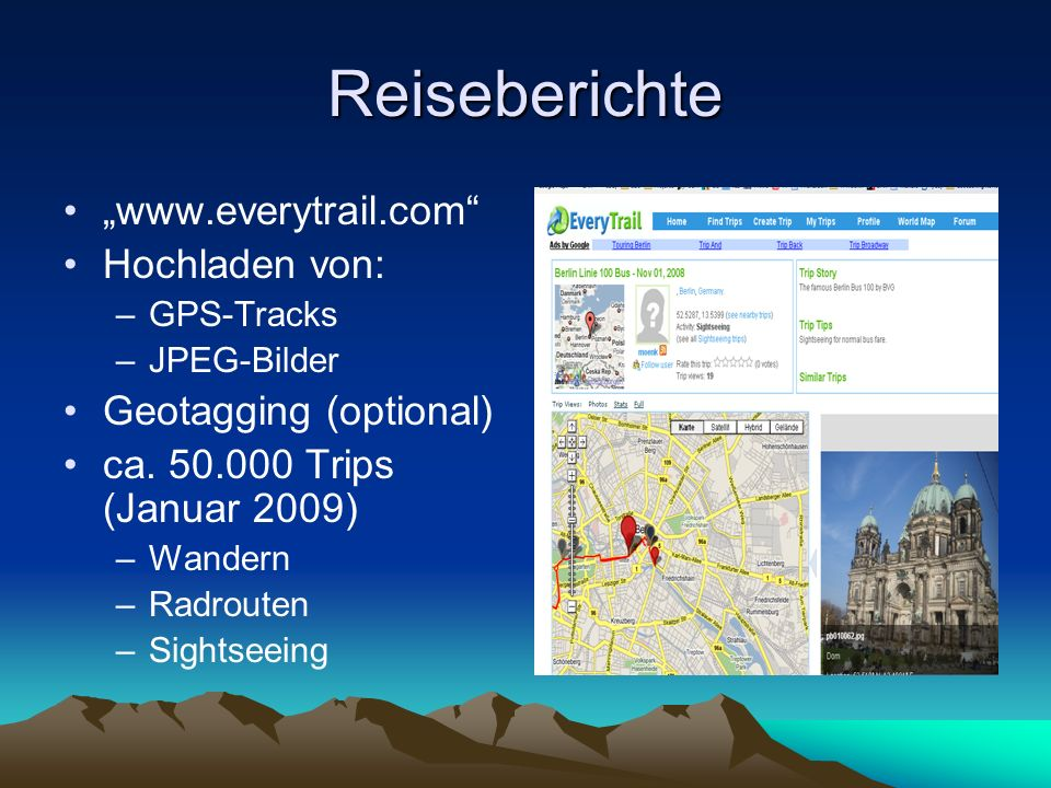 Reiseberichte www.everytrail.com Hochladen von: –GPS-Tracks –JPEG-Bilder Geotagging (optional) ca. 50.000 Trips (Januar 2009) –Wandern –Radrouten –Sig