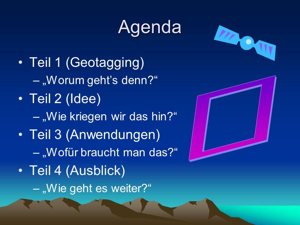 Agenda Teil 1 (Geotagging) –Worum gehts denn? Teil 2 (Idee) –Wie kriegen wir das hin? Teil 3 (Anwendungen) –Wofür braucht man das? Teil 4 (Ausblick) –