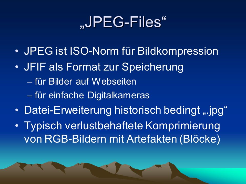 JPEG-Files JPEG ist ISO-Norm für Bildkompression JFIF als Format zur Speicherung –für Bilder auf Webseiten –für einfache Digitalkameras Datei-Erweiter