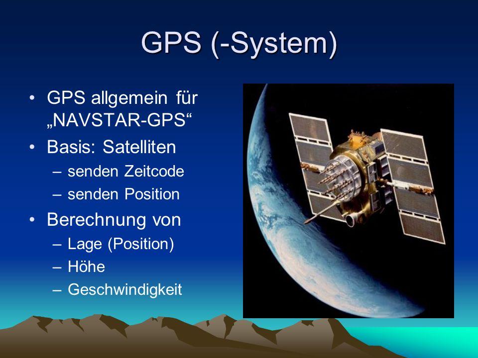 GPS (-System) GPS allgemein für NAVSTAR-GPS Basis: Satelliten –senden Zeitcode –senden Position Berechnung von –Lage (Position) –Höhe –Geschwindigkeit