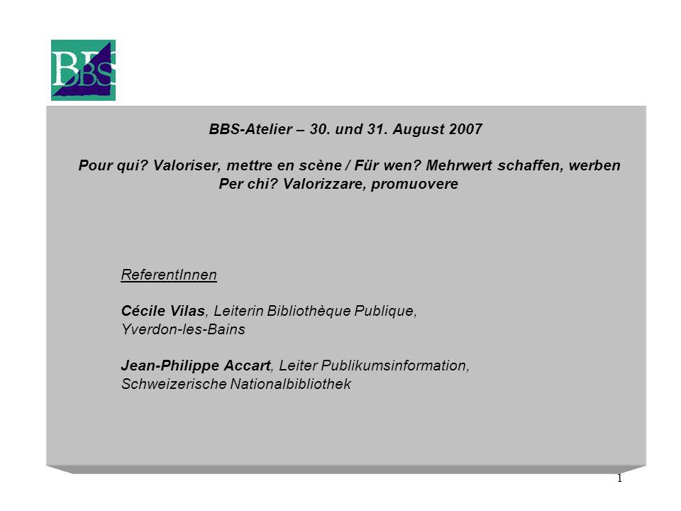 1 BBS-Atelier – 30. und 31. August 2007 Pour qui? Valoriser, mettre en scène / Für wen? Mehrwert schaffen, werben Per chi? Valorizzare, promuovere Ref