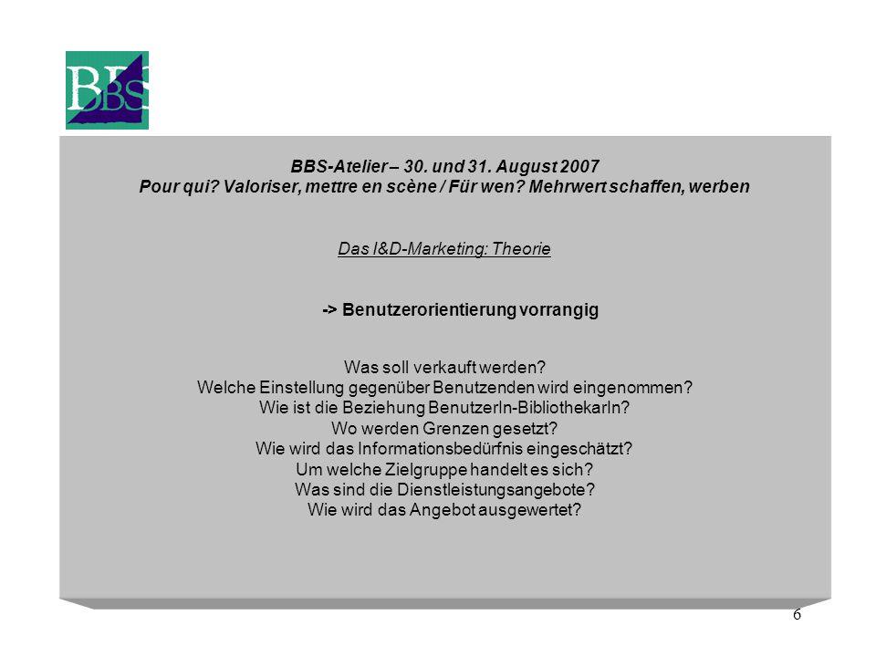 6 BBS-Atelier – 30. und 31. August 2007 Pour qui? Valoriser, mettre en scène / Für wen? Mehrwert schaffen, werben Das I&D-Marketing: Theorie -> Benutz