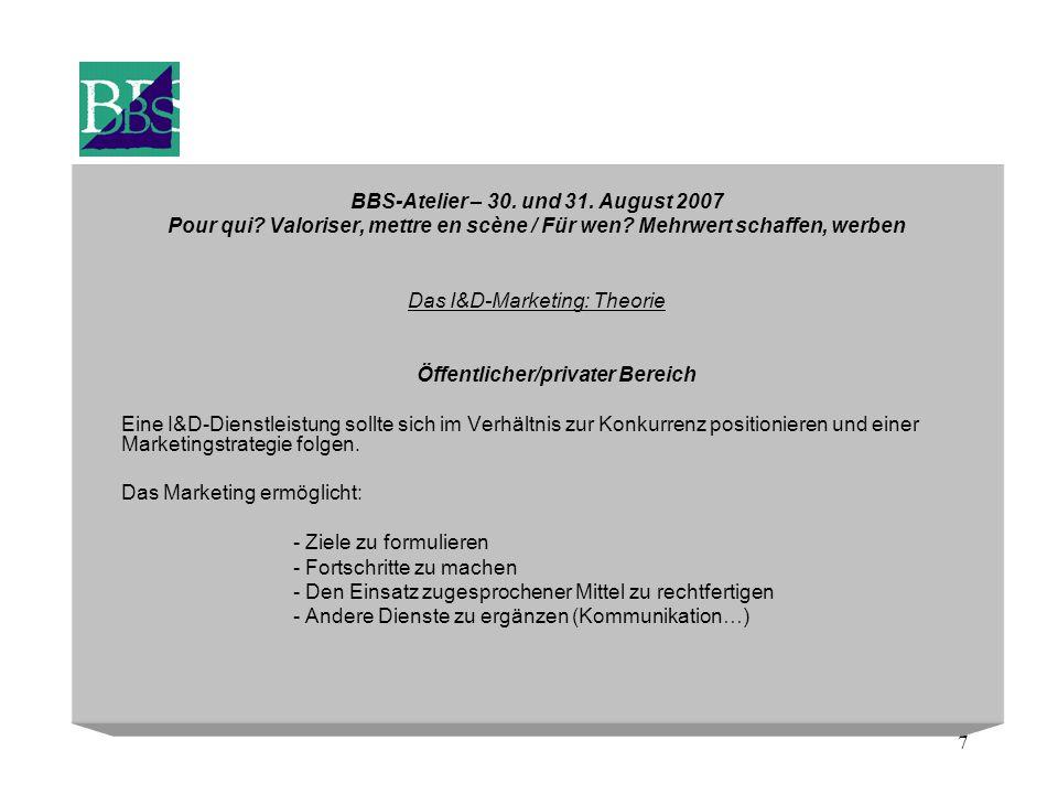 7 BBS-Atelier – 30. und 31. August 2007 Pour qui? Valoriser, mettre en scène / Für wen? Mehrwert schaffen, werben Das I&D-Marketing: Theorie Öffentlic