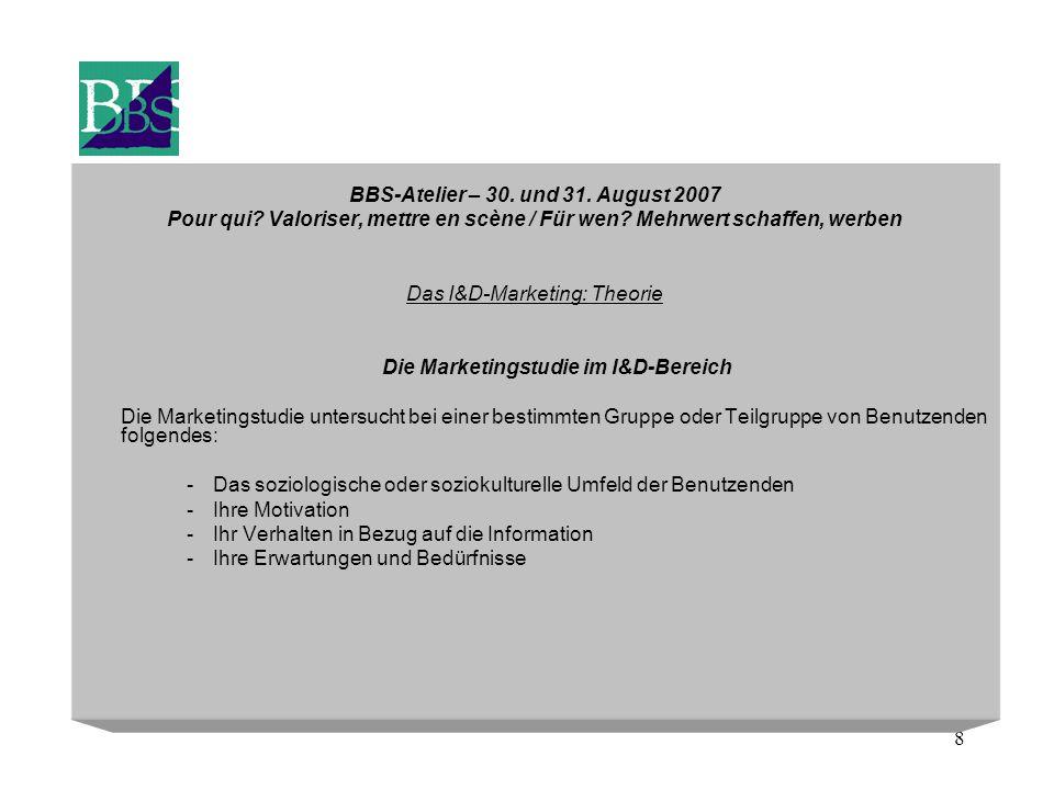 8 BBS-Atelier – 30. und 31. August 2007 Pour qui? Valoriser, mettre en scène / Für wen? Mehrwert schaffen, werben Das I&D-Marketing: Theorie Die Marke
