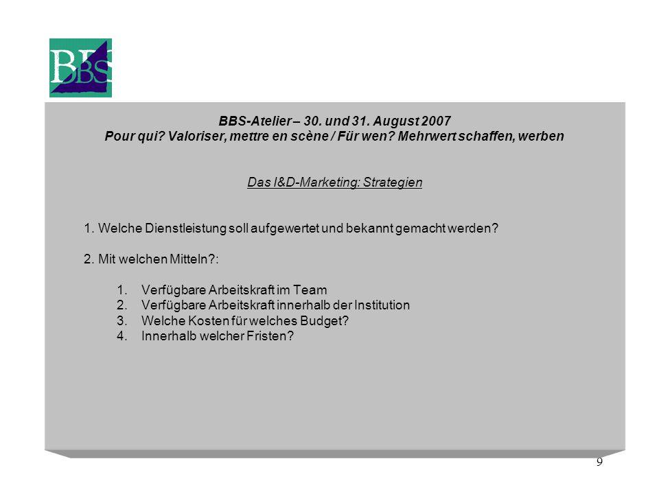 9 BBS-Atelier – 30. und 31. August 2007 Pour qui? Valoriser, mettre en scène / Für wen? Mehrwert schaffen, werben Das I&D-Marketing: Strategien 1. Wel