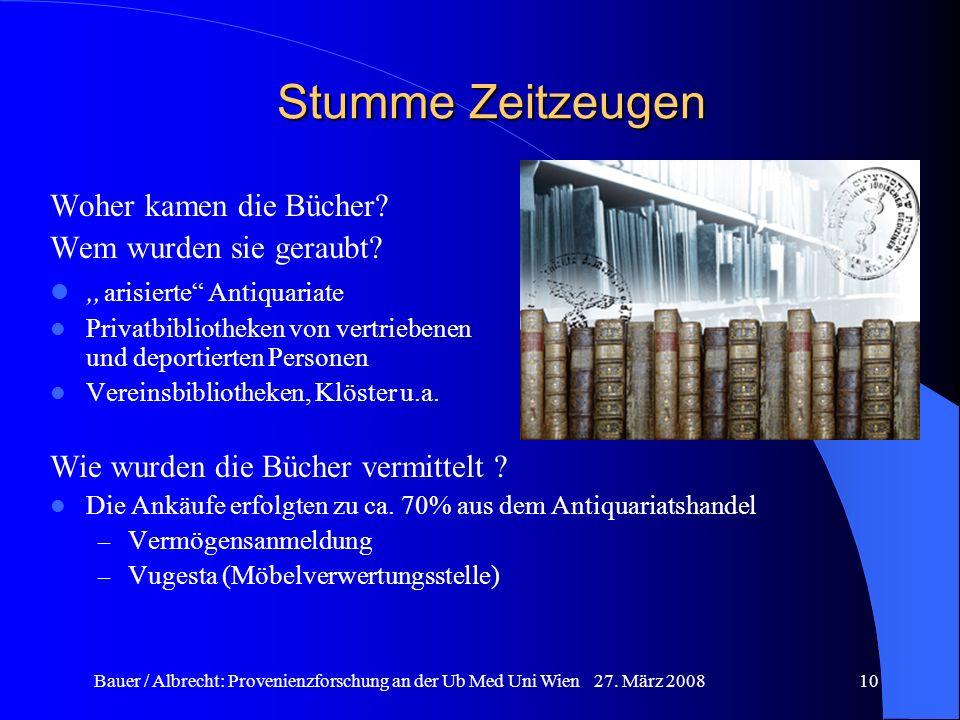 Bauer / Albrecht: Provenienzforschung an der Ub Med Uni Wien 27. März 200810 Stumme Zeitzeugen Woher kamen die Bücher? Wem wurden sie geraubt? arisier