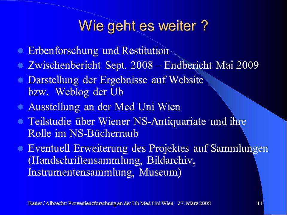 Bauer / Albrecht: Provenienzforschung an der Ub Med Uni Wien 27. März 200811 Wie geht es weiter ? Erbenforschung und Restitution Zwischenbericht Sept.