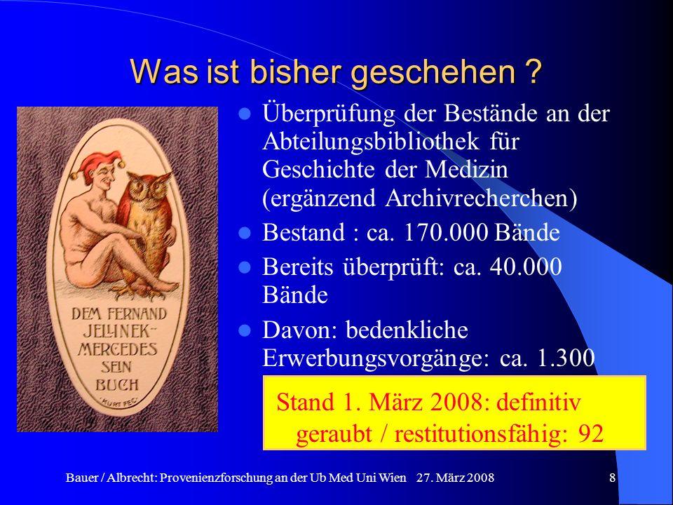 Bauer / Albrecht: Provenienzforschung an der Ub Med Uni Wien 27. März 20088 Was ist bisher geschehen ? Überprüfung der Bestände an der Abteilungsbibli