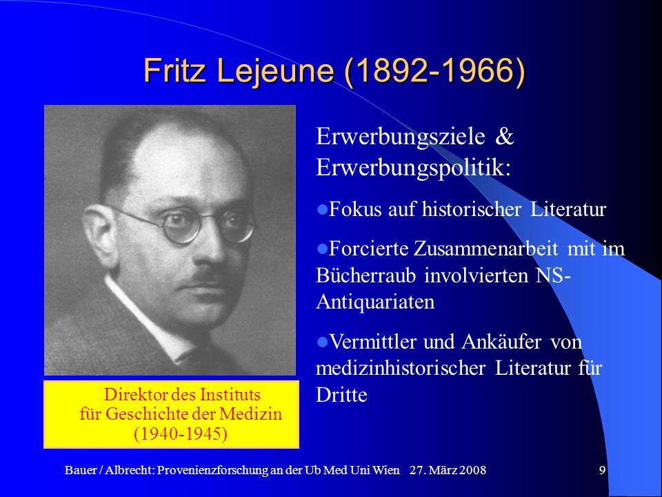 Bauer / Albrecht: Provenienzforschung an der Ub Med Uni Wien 27. März 20089 Fritz Lejeune (1892-1966) Direktor des Instituts für Geschichte der Medizi