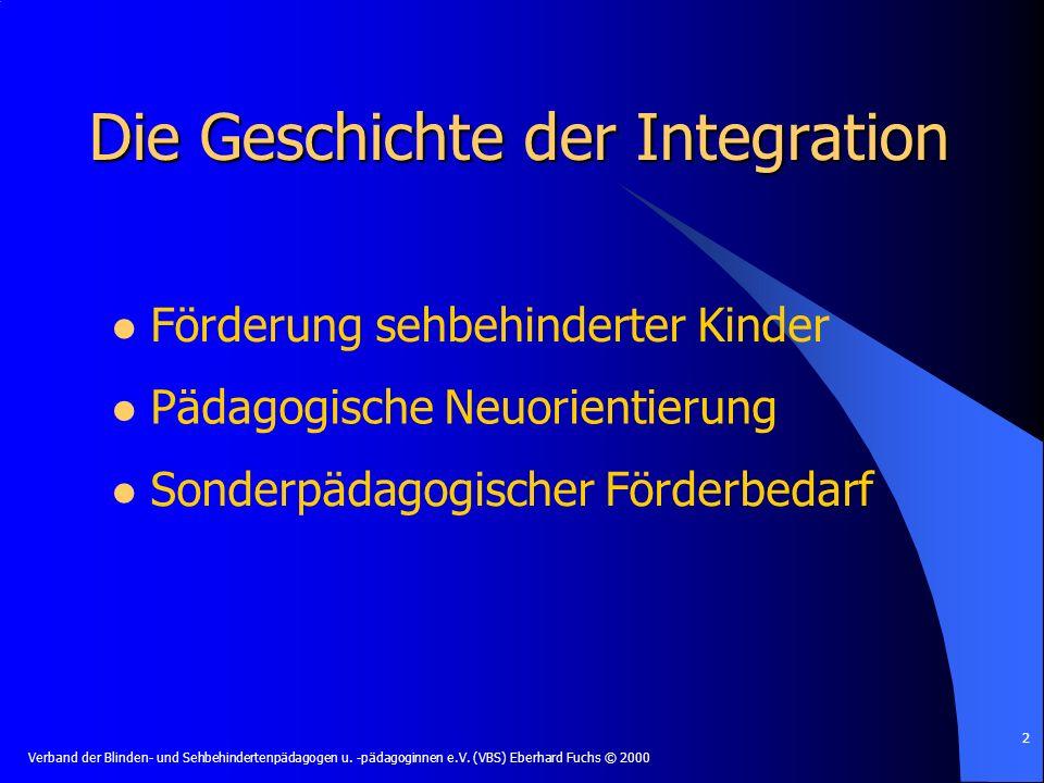 Verband der Blinden- und Sehbehindertenpädagogen u. -pädagoginnen e.V. (VBS) Eberhard Fuchs © 2000 2 Die Geschichte der Integration Förderung sehbehin