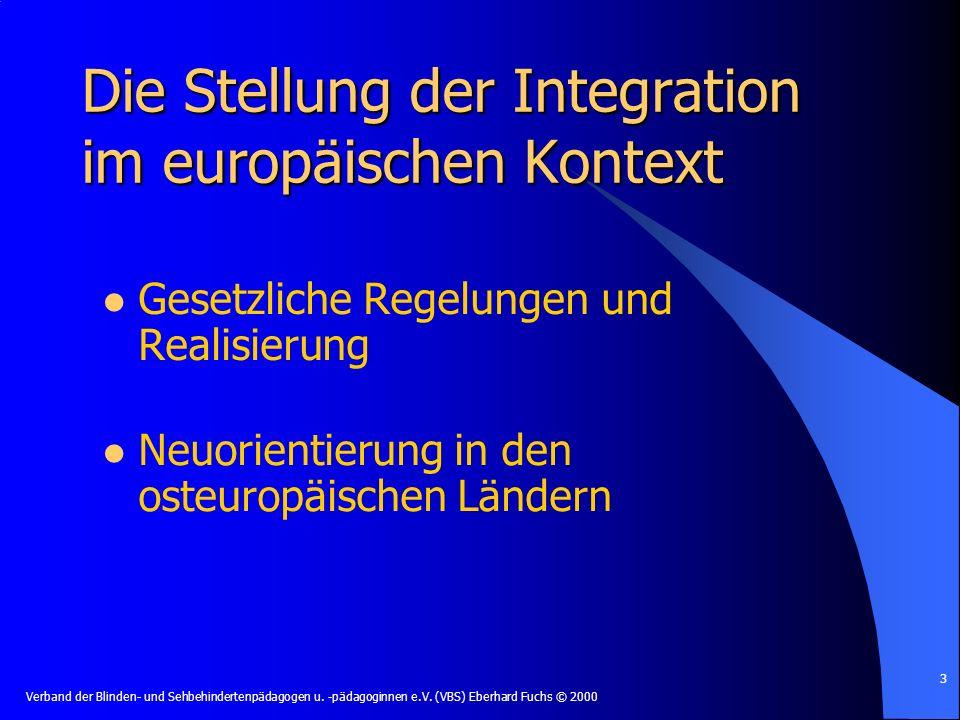 Verband der Blinden- und Sehbehindertenpädagogen u. -pädagoginnen e.V. (VBS) Eberhard Fuchs © 2000 3 Die Stellung der Integration im europäischen Kont