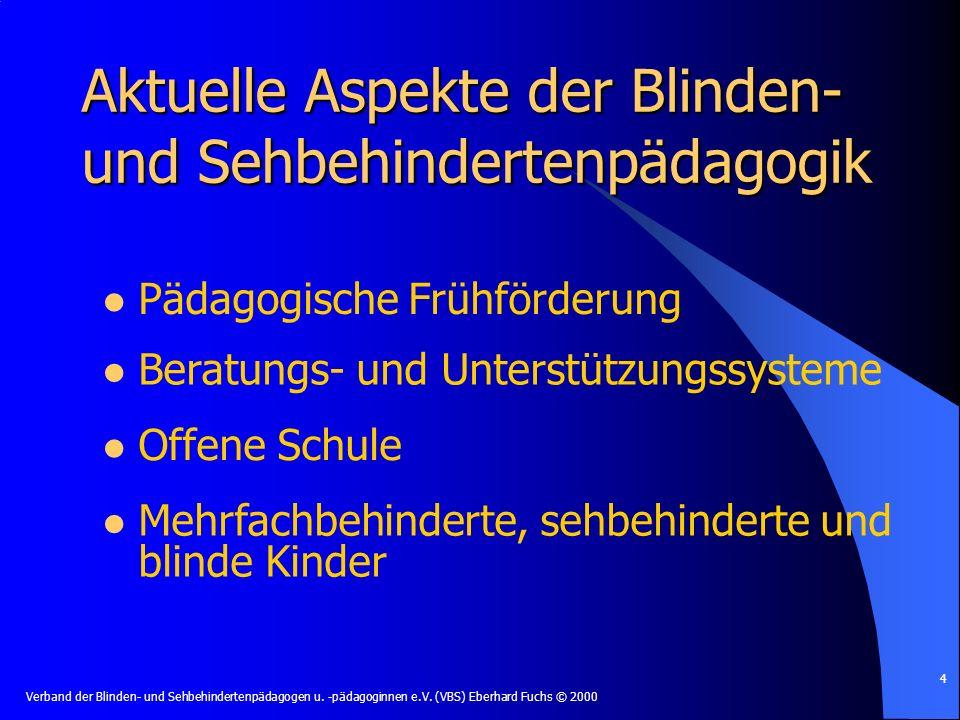 Verband der Blinden- und Sehbehindertenpädagogen u. -pädagoginnen e.V. (VBS) Eberhard Fuchs © 2000 4 Aktuelle Aspekte der Blinden- und Sehbehindertenp