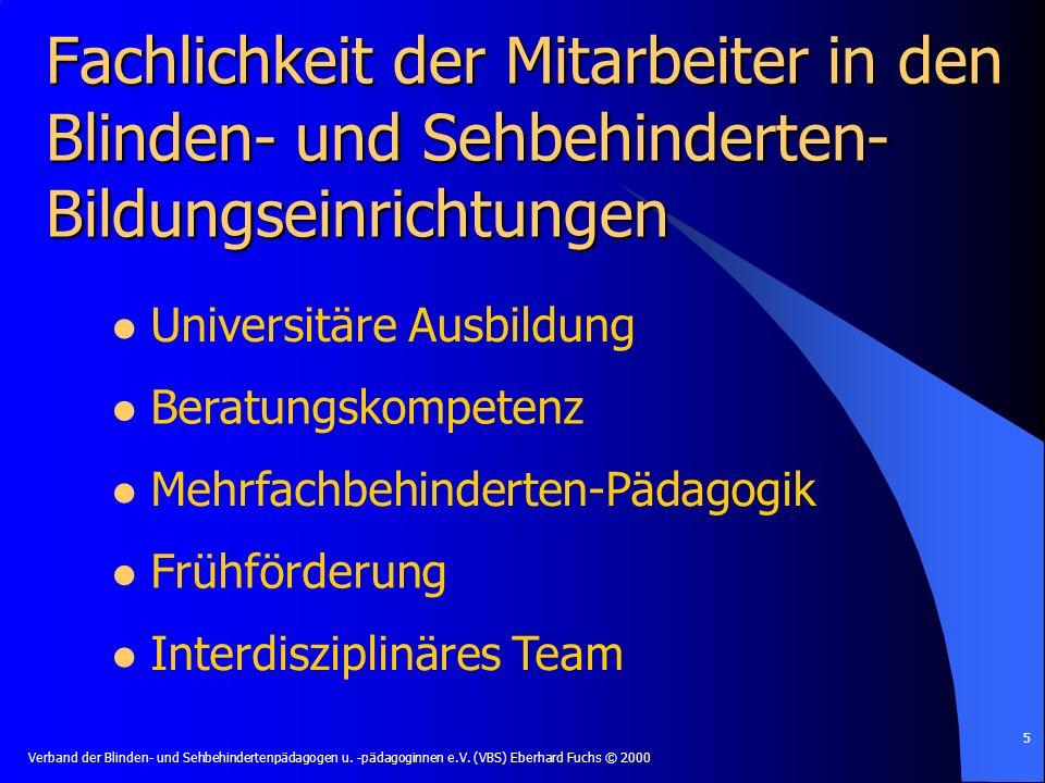 Verband der Blinden- und Sehbehindertenpädagogen u. -pädagoginnen e.V. (VBS) Eberhard Fuchs © 2000 5 Fachlichkeit der Mitarbeiter in den Blinden- und
