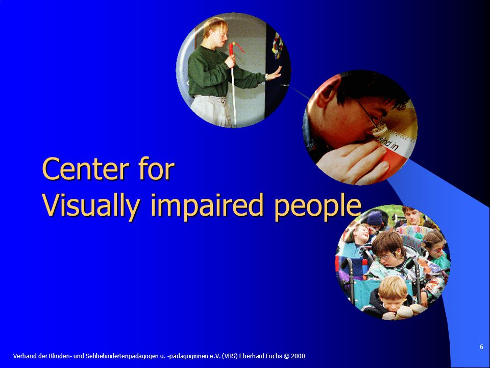 Verband der Blinden- und Sehbehindertenpädagogen u. -pädagoginnen e.V. (VBS) Eberhard Fuchs © 2000 6 Center for Visually impaired people