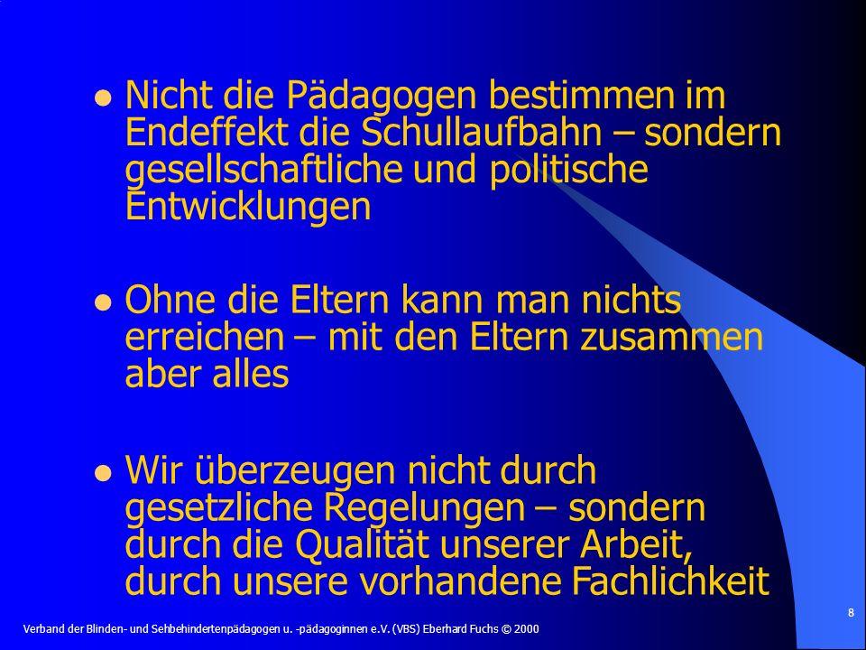 Verband der Blinden- und Sehbehindertenpädagogen u. -pädagoginnen e.V. (VBS) Eberhard Fuchs © 2000 8 Nicht die Pädagogen bestimmen im Endeffekt die Sc