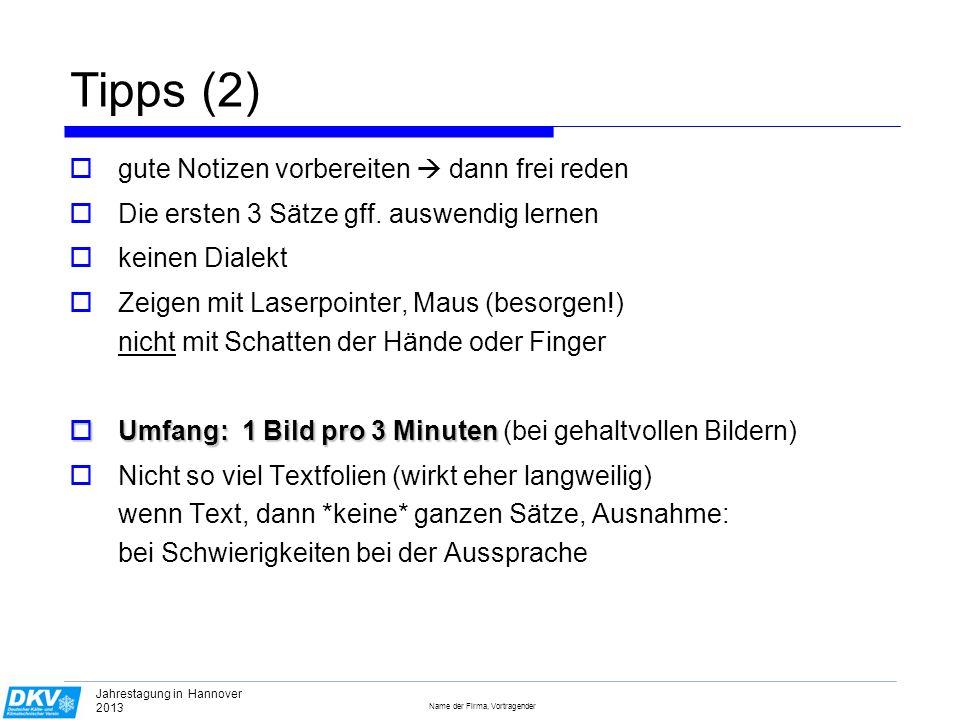 Name der Firma, Vortragender Jahrestagung in Hannover 2013 Tipps (3) Sprechen Sie zum Publikum, der Text ist auf dem Notebook zu sehen, es ist nicht notwendig, sich zum Lesen zur Projektionswand zu drehen Nur zum Zeigen sollten Sie sich zur Wand drehen Schlussfolie: Passendes, prägnantes Bild, evtl.