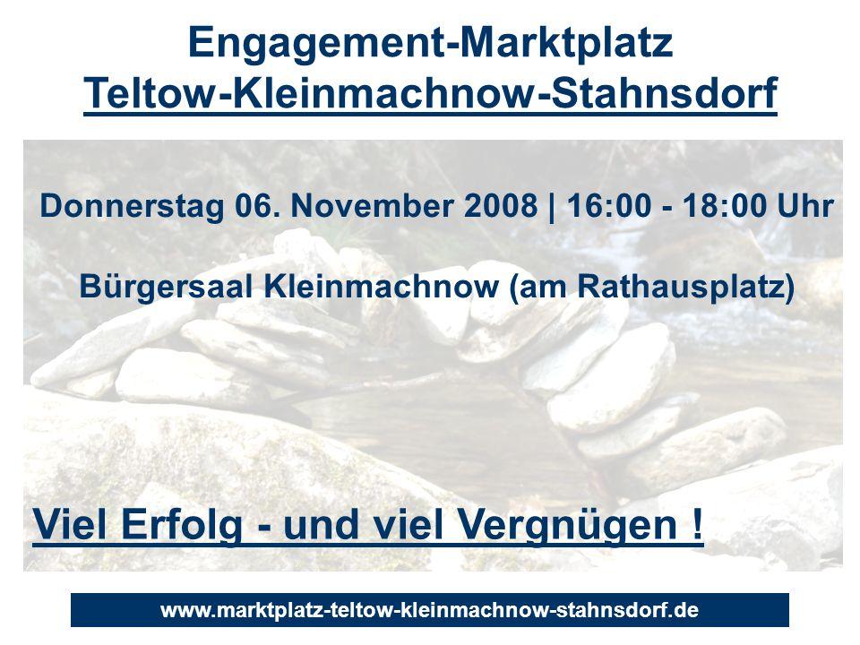 Viel Erfolg - und viel Vergnügen ! Engagement-Marktplatz Teltow-Kleinmachnow-Stahnsdorf Donnerstag 06. November 2008 | 16:00 - 18:00 Uhr Bürgersaal Kl