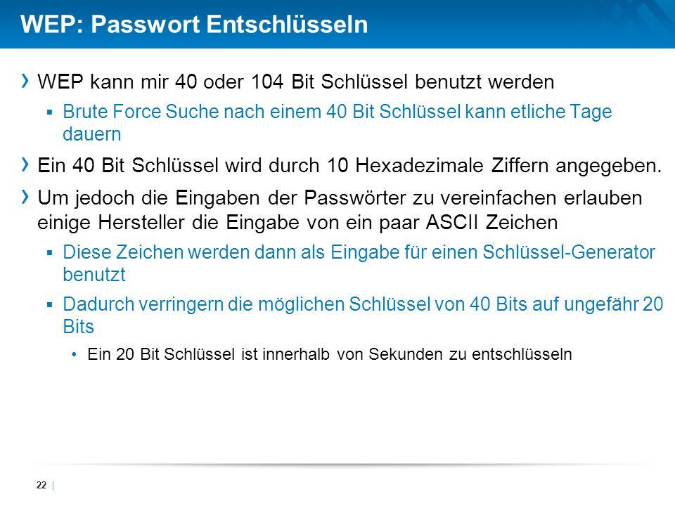 WEP: Passwort Entschlüsseln WEP kann mir 40 oder 104 Bit Schlüssel benutzt werden Brute Force Suche nach einem 40 Bit Schlüssel kann etliche Tage daue