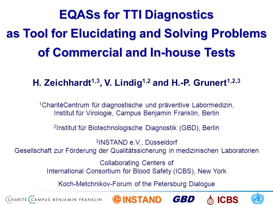 INSTAND ICBS GBD EQASs for TTI Diagnostics as Tool for Elucidating and Solving Problems of Commercial and In-house Tests H. Zeichhardt 1,3, V. Lindig