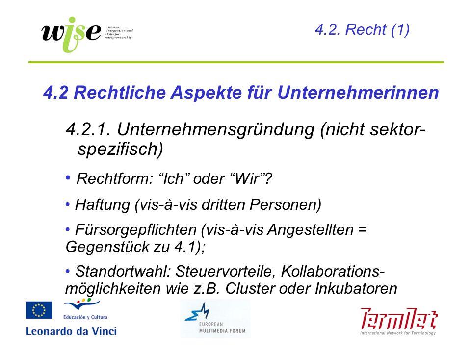 4.2.1. Unternehmensgründung (nicht sektor- spezifisch) Rechtform: Ich oder Wir? Haftung (vis-à-vis dritten Personen) Fürsorgepflichten (vis-à-vis Ange